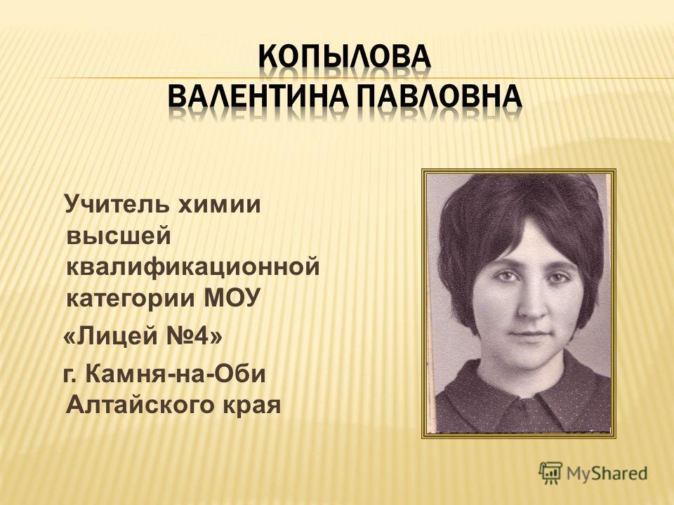Учитель химии высшей квалификационной категории МОУ «Лицей 4» г. Камня-на-Оби Алтайского края