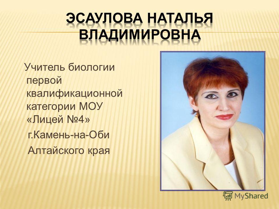 Учитель биологии первой квалификационной категории МОУ «Лицей 4» г.Камень-на-Оби Алтайского края