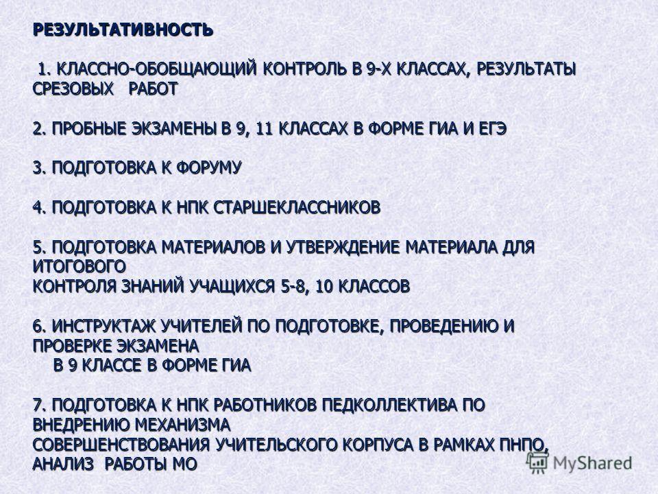 РЕЗУЛЬТАТИВНОСТЬ 1. КЛАССНО-ОБОБЩАЮЩИЙ КОНТРОЛЬ В 9-Х КЛАССАХ, РЕЗУЛЬТАТЫ СРЕЗОВЫХ РАБОТ 2. ПРОБНЫЕ ЭКЗАМЕНЫ В 9, 11 КЛАССАХ В ФОРМЕ ГИА И ЕГЭ 3. ПОДГОТОВКА К ФОРУМУ 4. ПОДГОТОВКА К НПК СТАРШЕКЛАССНИКОВ 5. ПОДГОТОВКА МАТЕРИАЛОВ И УТВЕРЖДЕНИЕ МАТЕРИАЛ