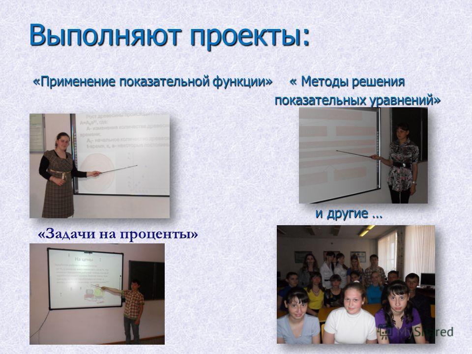 Выполняют проекты: «Применение показательной функции» « Методы решения «Применение показательной функции» « Методы решения показательных уравнений» показательных уравнений» и другие … и другие …