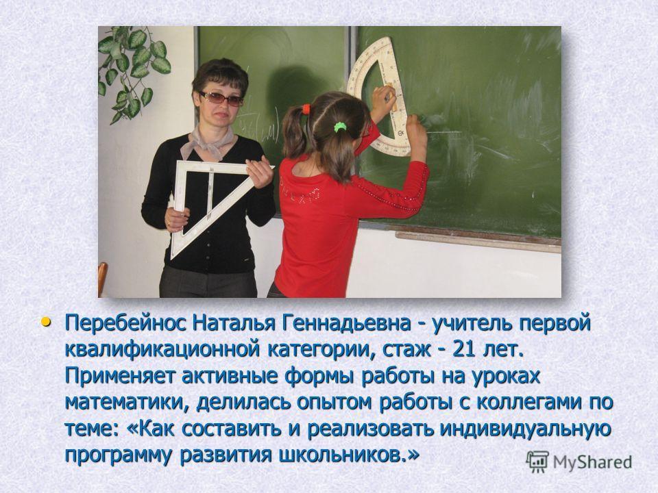 Перебейнос Наталья Геннадьевна - учитель первой квалификационной категории, стаж - 21 лет. Применяет активные формы работы на уроках математики, делилась опытом работы с коллегами по теме: «Как составить и реализовать индивидуальную программу развити