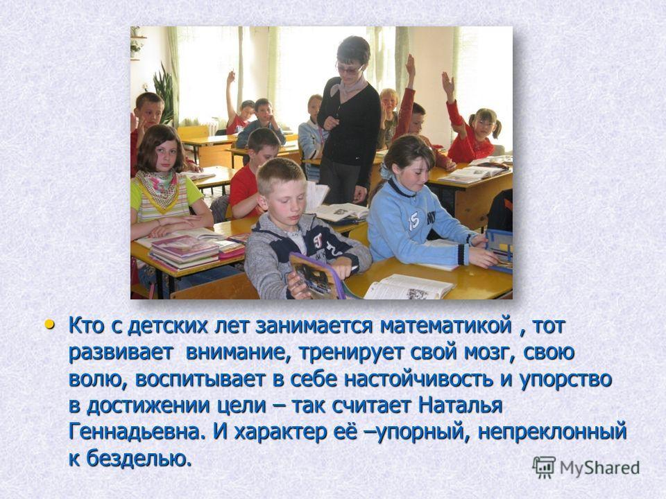 Кто с детских лет занимается математикой, тот развивает внимание, тренирует свой мозг, свою волю, воспитывает в себе настойчивость и упорство в достижении цели – так считает Наталья Геннадьевна. И характер её –упорный, непреклонный к безделью. Кто с