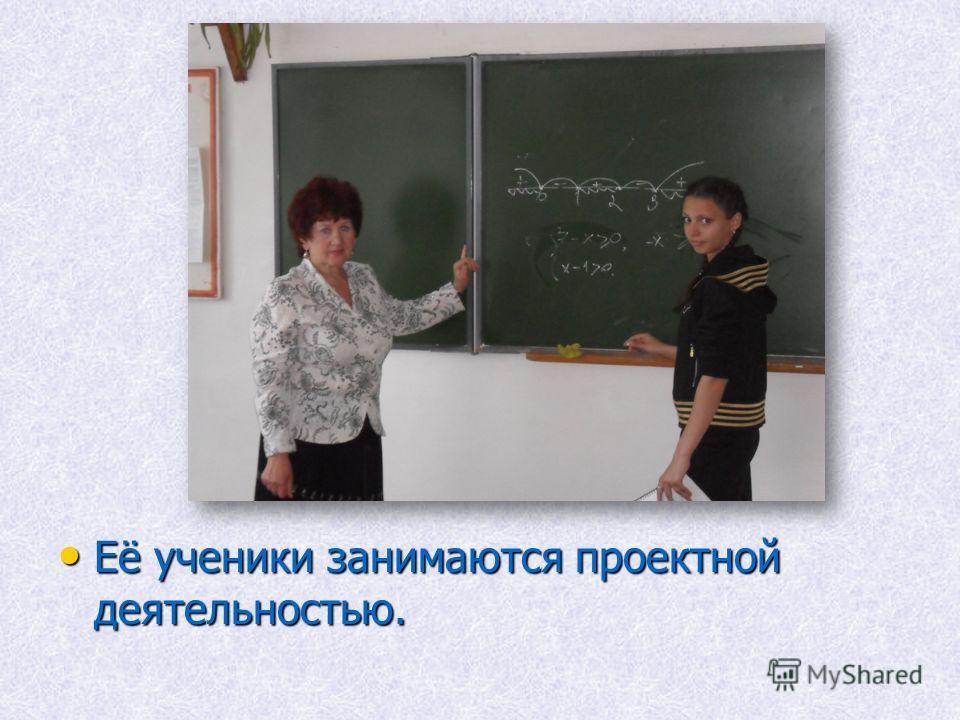 Её ученики занимаются проектной деятельностью. Её ученики занимаются проектной деятельностью.
