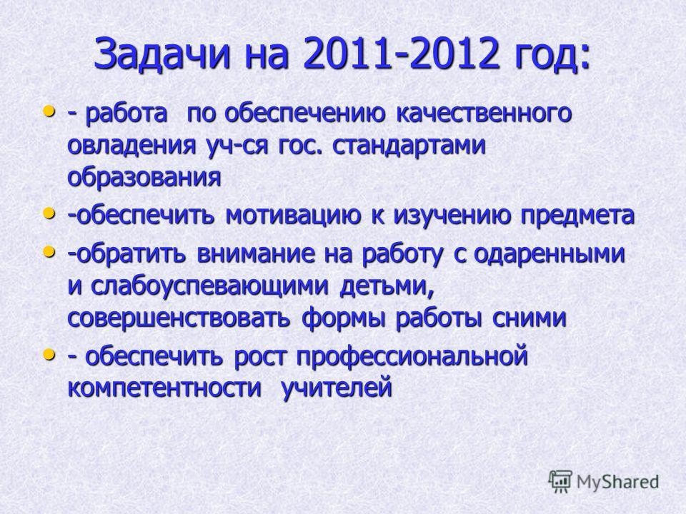 Задачи на 2011-2012 год: - работа по обеспечению качественного овладения уч-ся гос. стандартами образования - работа по обеспечению качественного овладения уч-ся гос. стандартами образования -обеспечить мотивацию к изучению предмета -обеспечить мотив