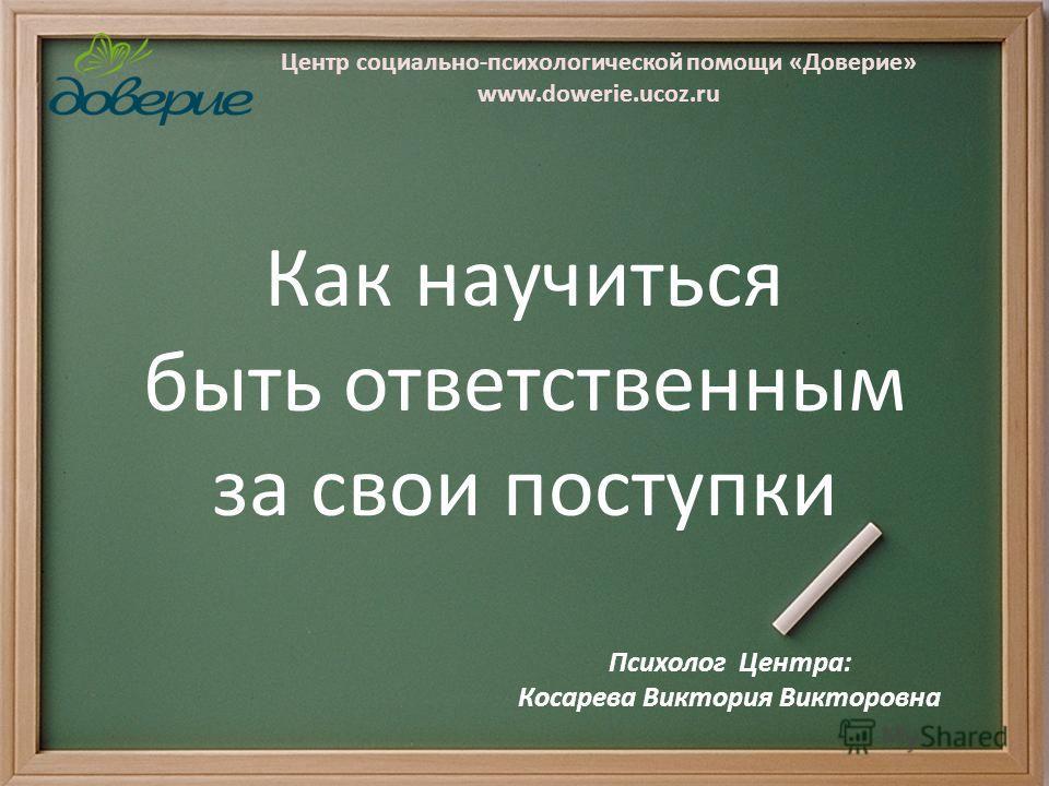 Центр социально-психологической помощи «Доверие» www.dowerie.ucoz.ru Как научиться быть ответственным за свои поступки Психолог Центра: Косарева Виктория Викторовна