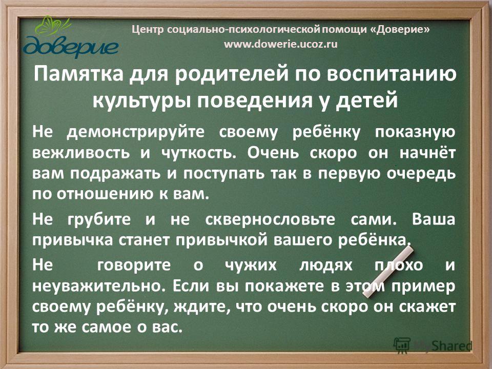 Центр социально-психологической помощи «Доверие» www.dowerie.ucoz.ru Памятка для родителей по воспитанию культуры поведения у детей Не демонстрируйте своему ребёнку показную вежливость и чуткость. Очень скоро он начнёт вам подражать и поступать так в
