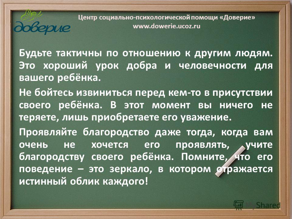 Центр социально-психологической помощи «Доверие» www.dowerie.ucoz.ru Будьте тактичны по отношению к другим людям. Это хороший урок добра и человечности для вашего ребёнка. Не бойтесь извиниться перед кем-то в присутствии своего ребёнка. В этот момент