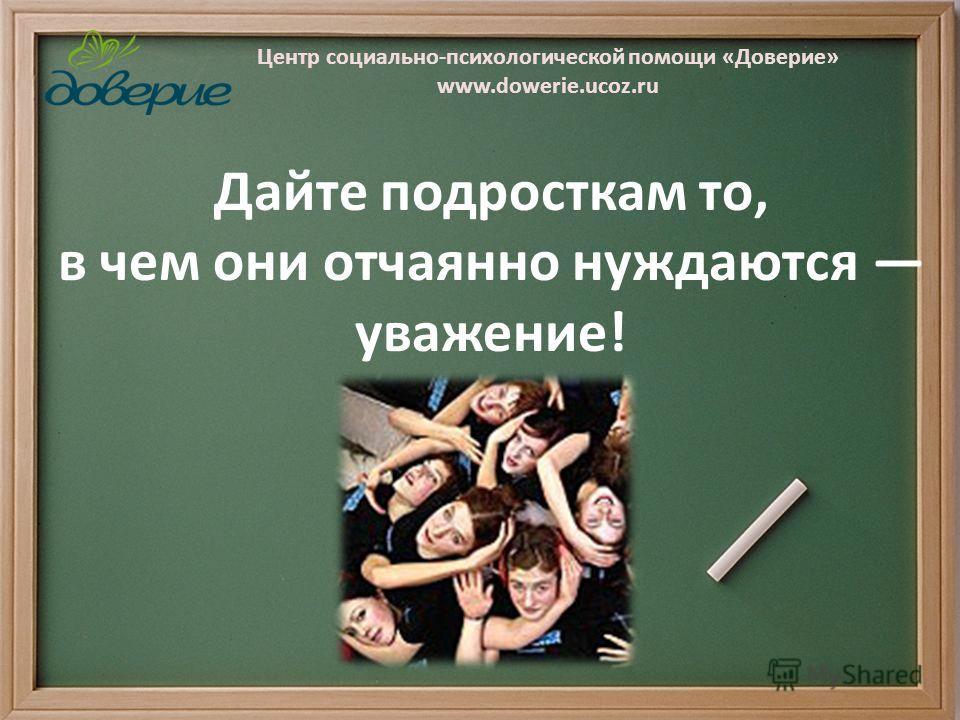 Центр социально-психологической помощи «Доверие» www.dowerie.ucoz.ru Дайте подросткам то, в чем они отчаянно нуждаются уважение!