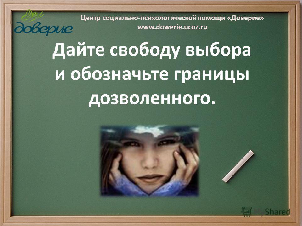 Центр социально-психологической помощи «Доверие» www.dowerie.ucoz.ru Дайте свободу выбора и обозначьте границы дозволенного.