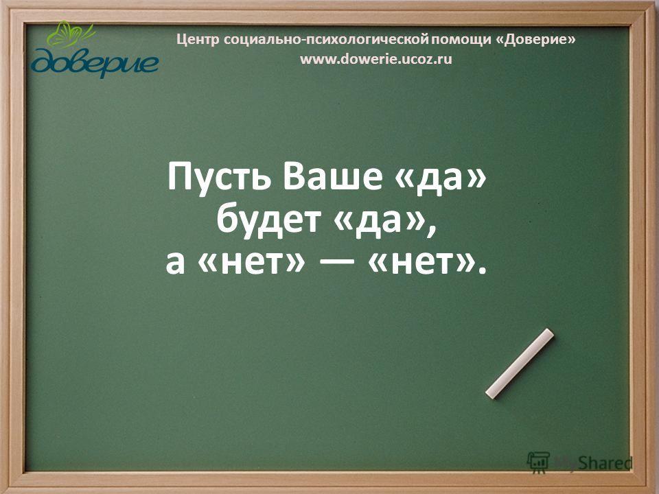 Центр социально-психологической помощи «Доверие» www.dowerie.ucoz.ru Пусть Ваше «да» будет «да», а «нет» «нет».