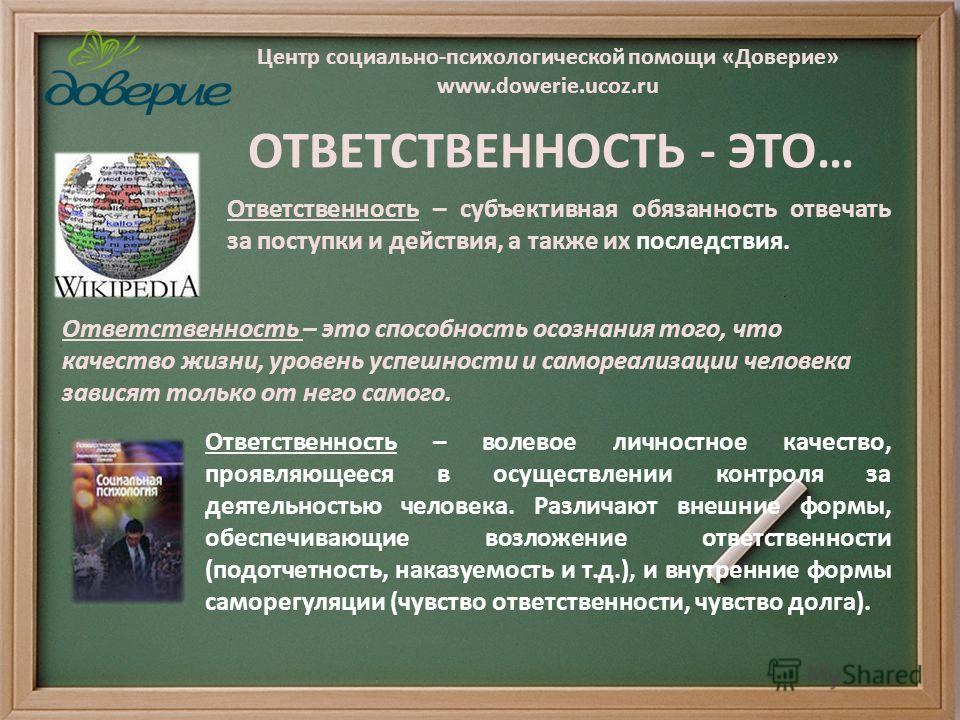 Центр социально-психологической помощи «Доверие» www.dowerie.ucoz.ru Ответственность – субъективная обязанность отвечать за поступки и действия, а также их последствия. Ответственность – это способность осознания того, что качество жизни, уровень усп