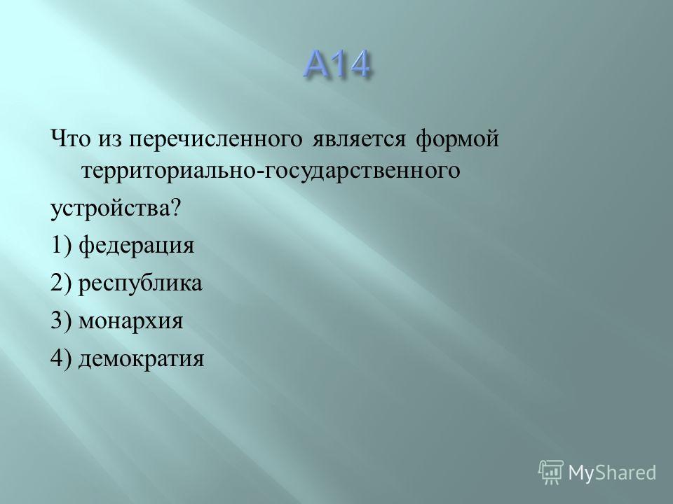 Что из перечисленного является формой территориально - государственного устройства ? 1) федерация 2) республика 3) монархия 4) демократия