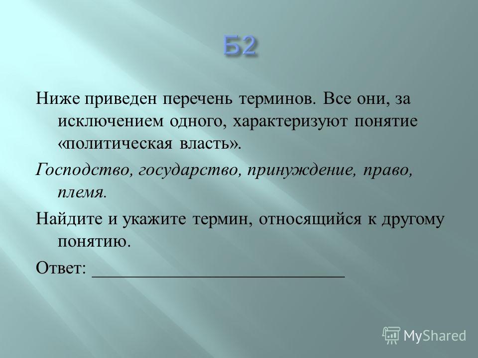 Ниже приведен перечень терминов. Все они, за исключением одного, характеризуют понятие « политическая власть ». Господство, государство, принуждение, право, племя. Найдите и укажите термин, относящийся к другому понятию. Ответ : _____________________
