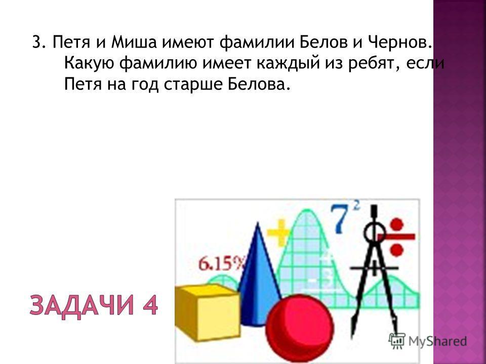 3. Петя и Миша имеют фамилии Белов и Чернов. Какую фамилию имеет каждый из ребят, если Петя на год старше Белова.