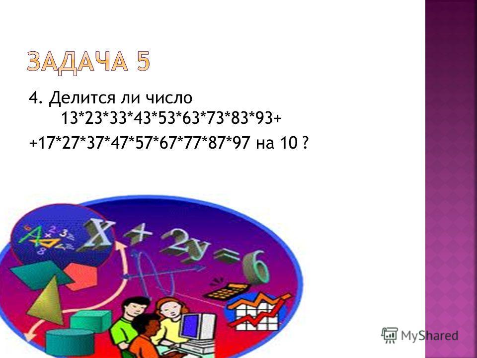 4. Делится ли число 13*23*33*43*53*63*73*83*93+ +17*27*37*47*57*67*77*87*97 на 10 ?