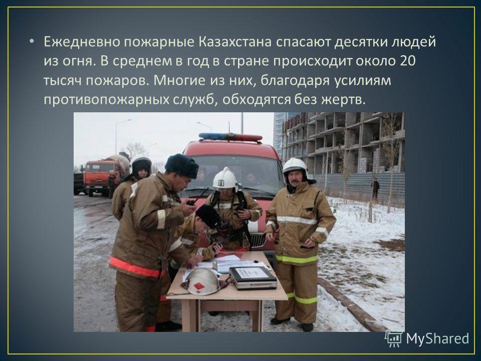 Ежедневно пожарные Казахстана спасают десятки людей из огня. В среднем в год в стране происходит около 20 тысяч пожаров. Многие из них, благодаря усилиям противопожарных служб, обходятся без жертв.