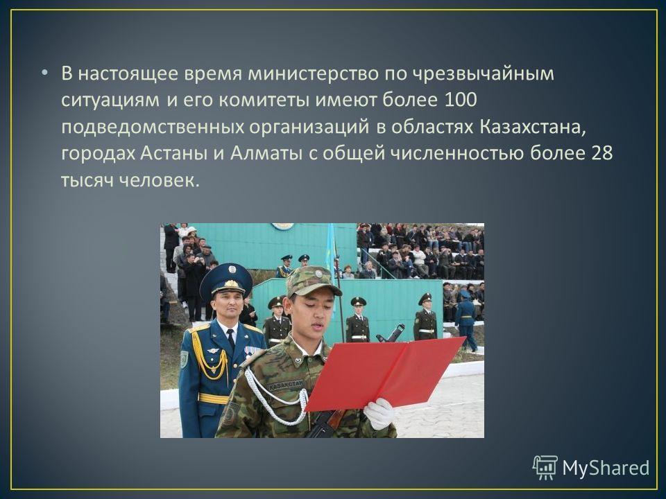 В настоящее время министерство по чрезвычайным ситуациям и его комитеты имеют более 100 подведомственных организаций в областях Казахстана, городах Астаны и Алматы с общей численностью более 28 тысяч человек.