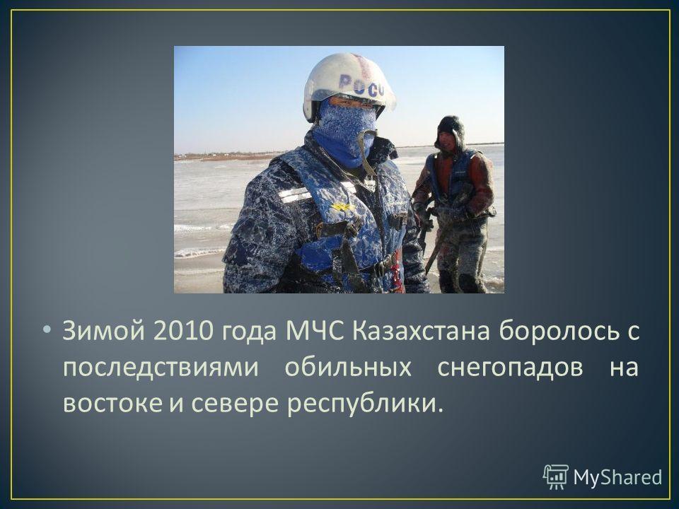 Зимой 2010 года МЧС Казахстана боролось с последствиями обильных снегопадов на востоке и севере республики.