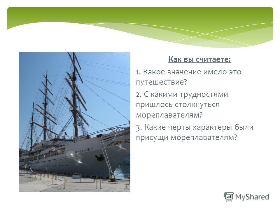 Как вы считаете: 1. Какое значение имело это путешествие? 2. С какими трудностями пришлось столкнуться мореплавателям? 3. Какие черты характеры были присущи мореплавателям?