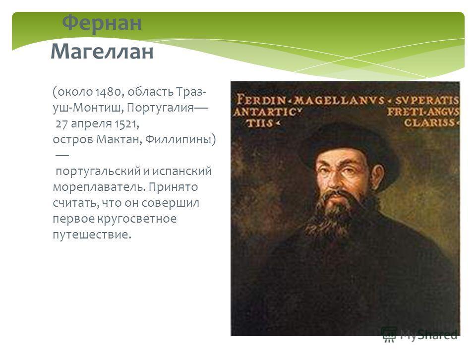 (около 1480, область Траз- уш-Монтиш, Португалия 27 апреля 1521, остров Мактан, Филлипины) португальский и испанский мореплаватель. Принято считать, что он совершил первое кругосветное путешествие. Фернан Магеллан