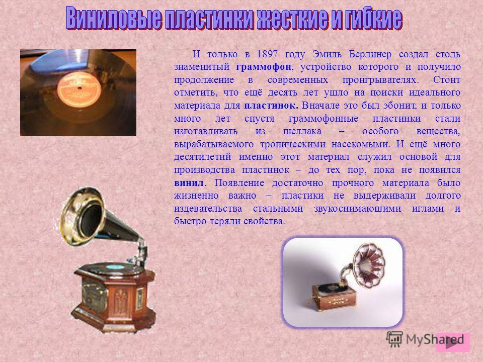 И только в 1897 году Эмиль Берлинер создал столь знаменитый граммофон, устройство которого и получило продолжение в современных проигрывателях. Стоит отметить, что ещё десять лет ушло на поиски идеального материала для пластинок. Вначале это был эбон