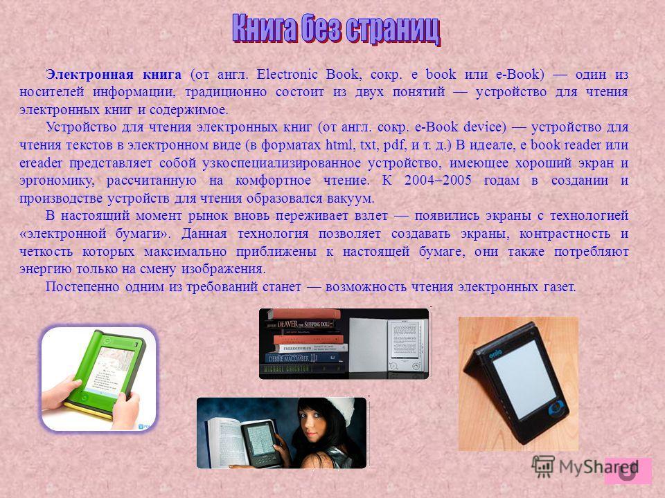 Электронная книга (от англ. Electronic Book, сокр. e book или e-Book) один из носителей информации, традиционно состоит из двух понятий устройство для чтения электронных книг и содержимое. Устройство для чтения электронных книг (от англ. сокр. e-Book