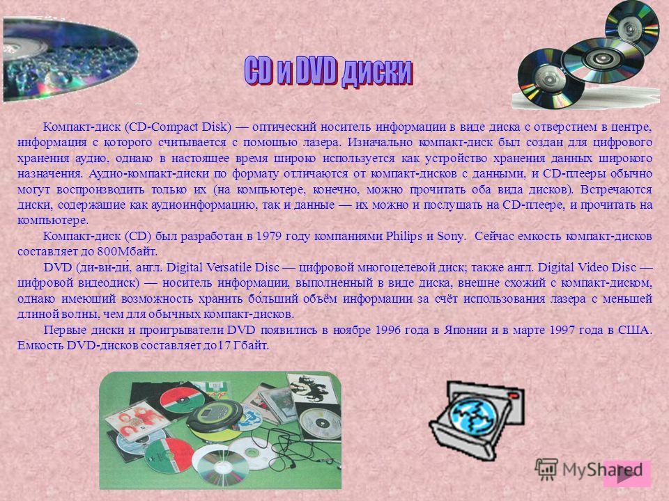 Компакт-диск (CD-Compact Disk) оптический носитель информации в виде диска с отверстием в центре, информация с которого считывается с помощью лазера. Изначально компакт-диск был создан для цифрового хранения аудио, однако в настоящее время широко исп