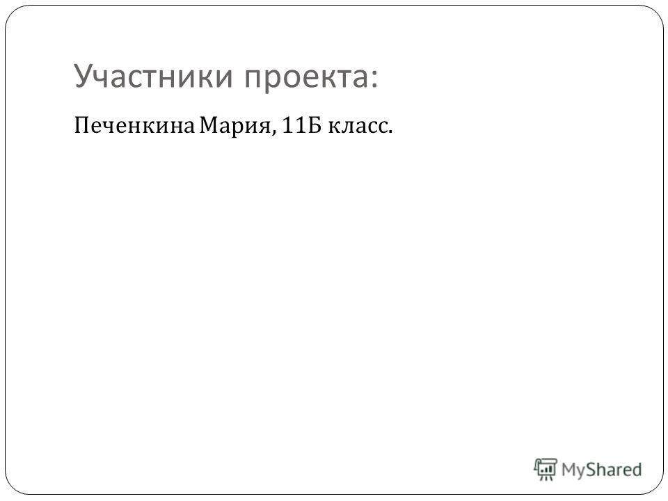 Участники проекта : Печенкина Мария, 11 Б класс.