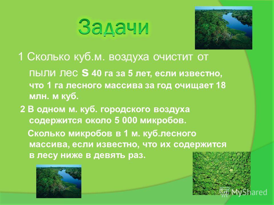 1 Сколько куб.м. воздуха очистит от пыли лес s 40 га за 5 лет, если известно, что 1 га лесного массива за год очищает 18 млн. м куб. 2 В одном м. куб. городского воздуха содержится около 5 000 микробов. Сколько микробов в 1 м. куб.лесного массива, ес