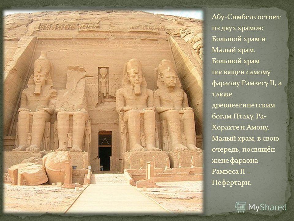 Абу-Симбел состоит из двух храмов: Большой храм и Малый храм. Большой храм посвящен самому фараону Рамзесу II, а также древнеегипетским богам Птаху, Ра- Хорахте и Амону. Малый храм, в свою очередь, посвящён жене фараона Рамзеса II – Нефертари.