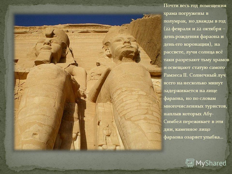Почти весь год помещения храма погружены в полумрак, но дважды в год (22 февраля и 22 октября – день рождения фараона и день его коронации), на рассвете, лучи солнца всё таки разрезают тьму храмов и освещают статую самого Рамзеса II. Солнечный луч вс