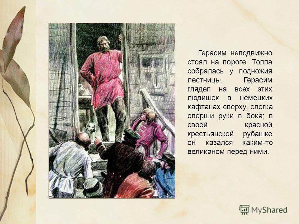 Герасим неподвижно стоял на пороге. Толпа собралась у подножия лестницы. Герасим глядел на всех этих людишек в немецких кафтанах сверху, слегка оперши руки в бока; в своей красной крестьянской рубашке он казался каким-то великаном перед ними.