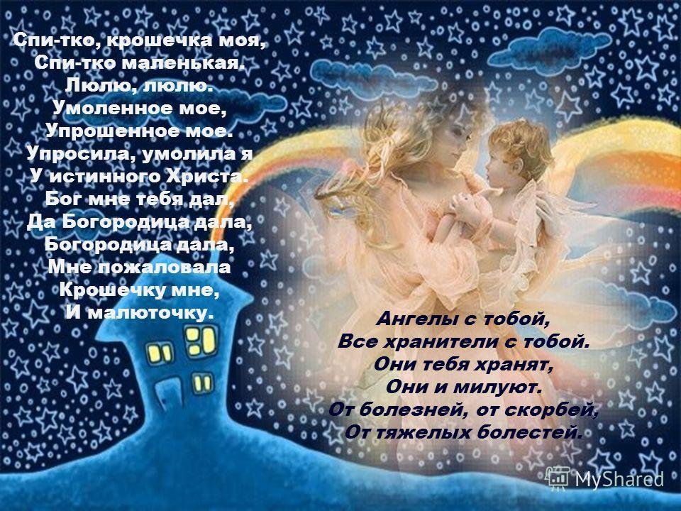 Спи-тко, крошечка моя, Спи-тко маленькая. Люлю, люлю. Умоленное мое, Упрошенное мое. Упросила, умолила я У истинного Христа. Бог мне тебя дал, Да Богородица дала, Богородица дала, Мне пожаловала Крошечку мне, И малюточку. Ангелы с тобой, Все хранител
