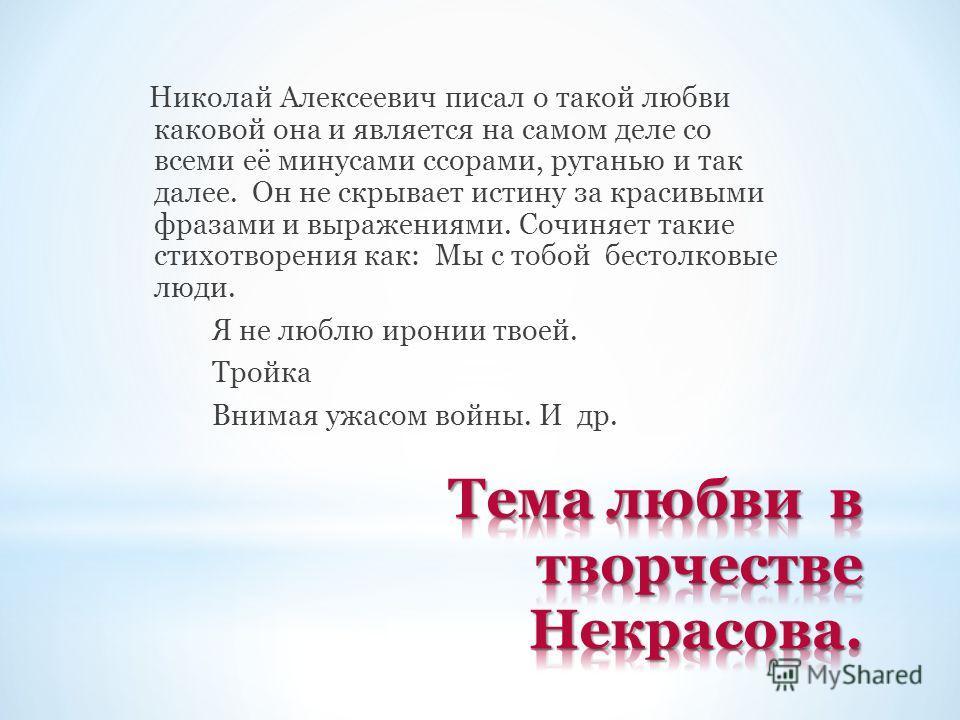 Николай Алексеевич писал о такой любви каковой она и является на самом деле со всеми её минусами ссорами, руганью и так далее. Он не скрывает истину за красивыми фразами и выражениями. Сочиняет такие стихотворения как: Мы с тобой бестолковые люди. Я