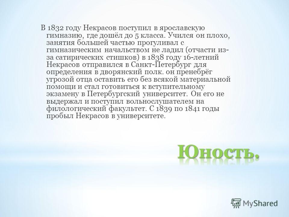 В 1832 году Некрасов поступил в ярославскую гимназию, где дошёл до 5 класса. Учился он плохо, занятия большей частью прогуливал с гимназическим начальством не ладил (отчасти из- за сатирических стишков) в 1838 году 16-летний Некрасов отправился в Сан