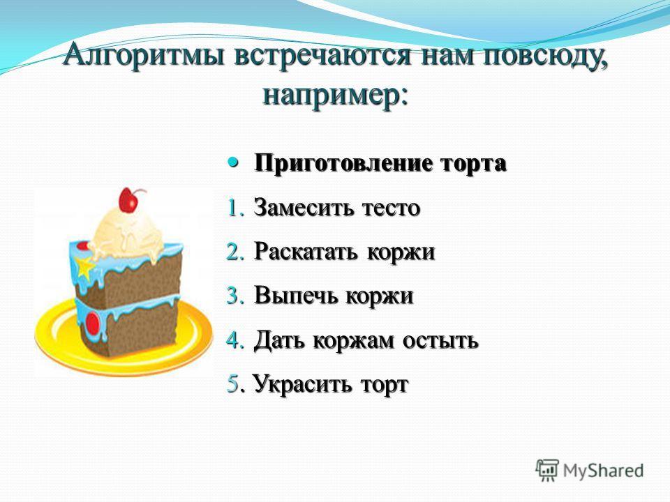 Алгоритмы встречаются нам повсюду, например: Приготовление торта Приготовление торта 1. Замесить тесто 2. Раскатать коржи 3. Выпечь коржи 4. Дать коржам остыть 5. Украсить торт