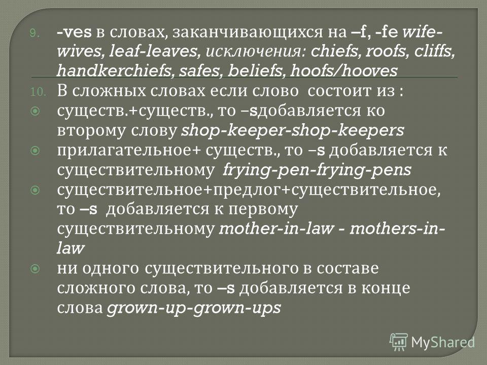 9. -ves в словах, заканчивающихся на –f, -fe wife- wives, leaf-leaves, исключения : chiefs, roofs, cliffs, handkerchiefs, safes, beliefs, hoofs/hooves 10. В сложных словах если слово состоит из : существ.+ существ., то –s добавляется ко второму слову
