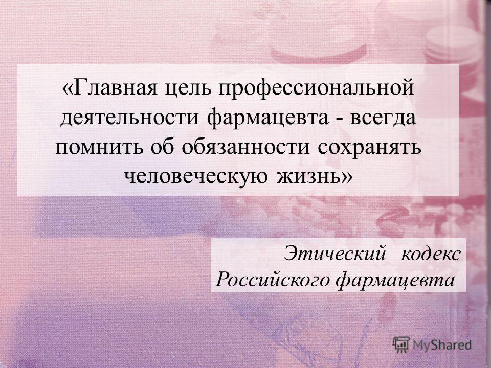 «Главная цель профессиональной деятельности фармацевта - всегда помнить об обязанности сохранять человеческую жизнь» Этический кодекс Российского фармацевта