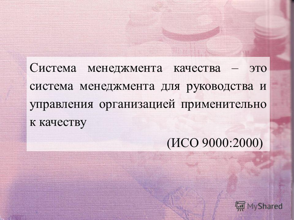 Система менеджмента качества – это система менеджмента для руководства и управления организацией применительно к качеству (ИСО 9000:2000)