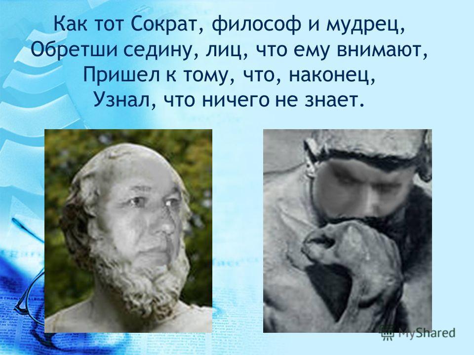 Как тот Сократ, философ и мудрец, Обретши седину, лиц, что ему внимают, Пришел к тому, что, наконец, Узнал, что ничего не знает.