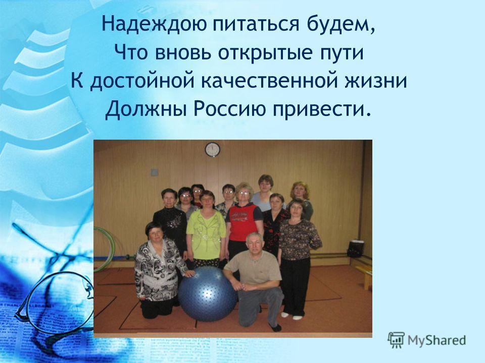 Надеждою питаться будем, Что вновь открытые пути К достойной качественной жизни Должны Россию привести.