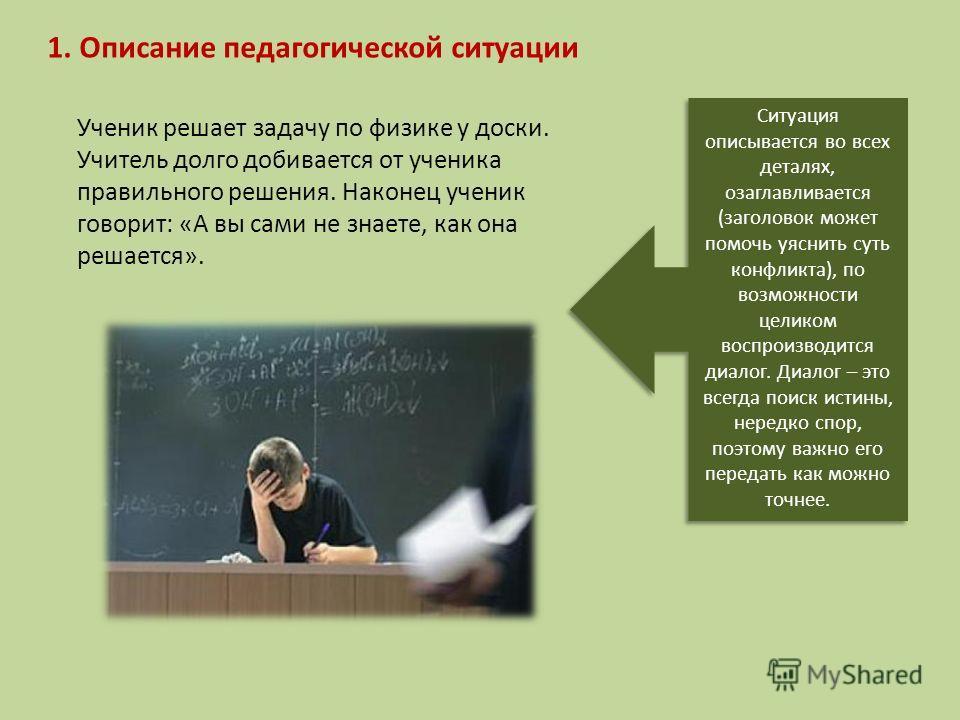 1. Описание педагогической ситуации Ученик решает задачу по физике у доски. Учитель долго добивается от ученика правильного решения. Наконец ученик говорит: «А вы сами не знаете, как она решается». Ситуация описывается во всех деталях, озаглавливаетс