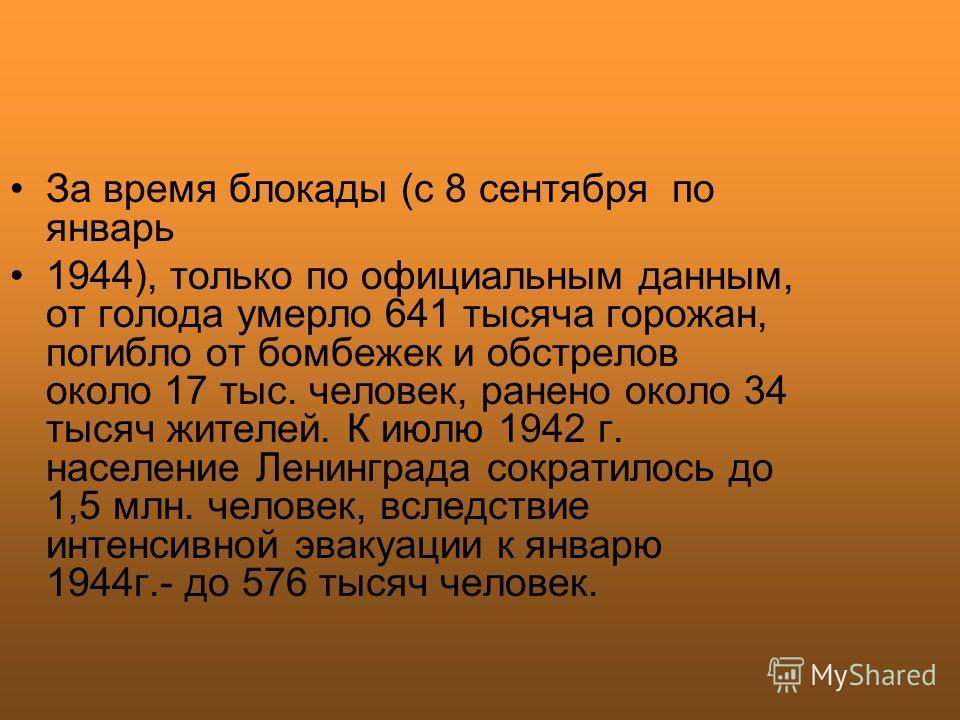 За время блокады (с 8 сентября по январь 1944), только по официальным данным, от голода умерло 641 тысяча горожан, погибло от бомбежек и обстрелов около 17 тыс. человек, ранено около 34 тысяч жителей. К июлю 1942 г. население Ленинграда сократилось д