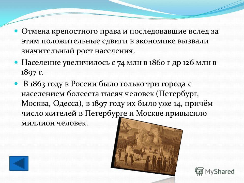 Отмена крепостного права и последовавшие вслед за этим положительные сдвиги в экономике вызвали значительный рост населения. Население увеличилось с 74 млн в 1860 г др 126 млн в 1897 г. В 1863 году в России было только три города с населением болеест