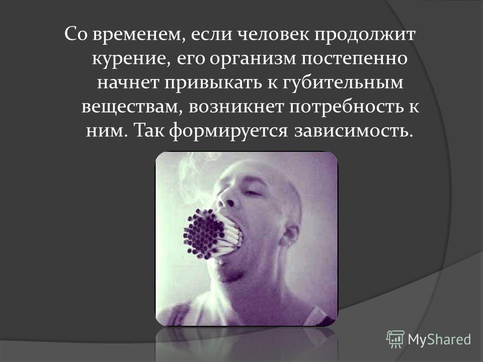 Со временем, если человек продолжит курение, его организм постепенно начнет привыкать к губительным веществам, возникнет потребность к ним. Так формируется зависимость.