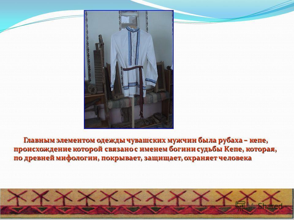 Главным элементом одежды чувашских мужчин была рубаха – кепе, происхождение которой связано с именем богини судьбы Кепе, которая, по древней мифологии, покрывает, защищает, охраняет человека Главным элементом одежды чувашских мужчин была рубаха – кеп