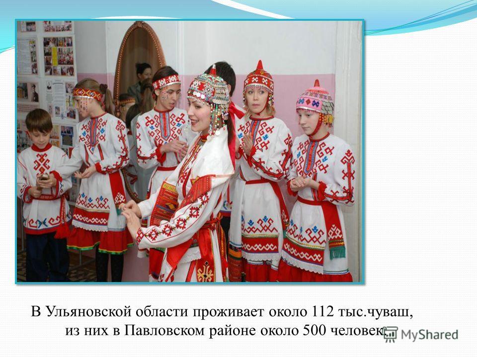 В Ульяновской области проживает около 112 тыс.чуваш, из них в Павловском районе около 500 человек.
