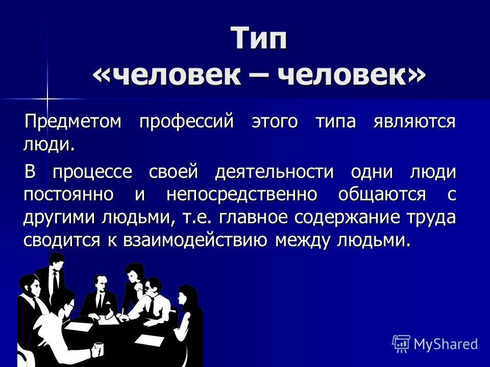Тип «человек – человек» Предметом профессий этого типа являются люди. В процессе своей деятельности одни люди постоянно и непосредственно общаются с другими людьми, т.е. главное содержание труда сводится к взаимодействию между людьми.