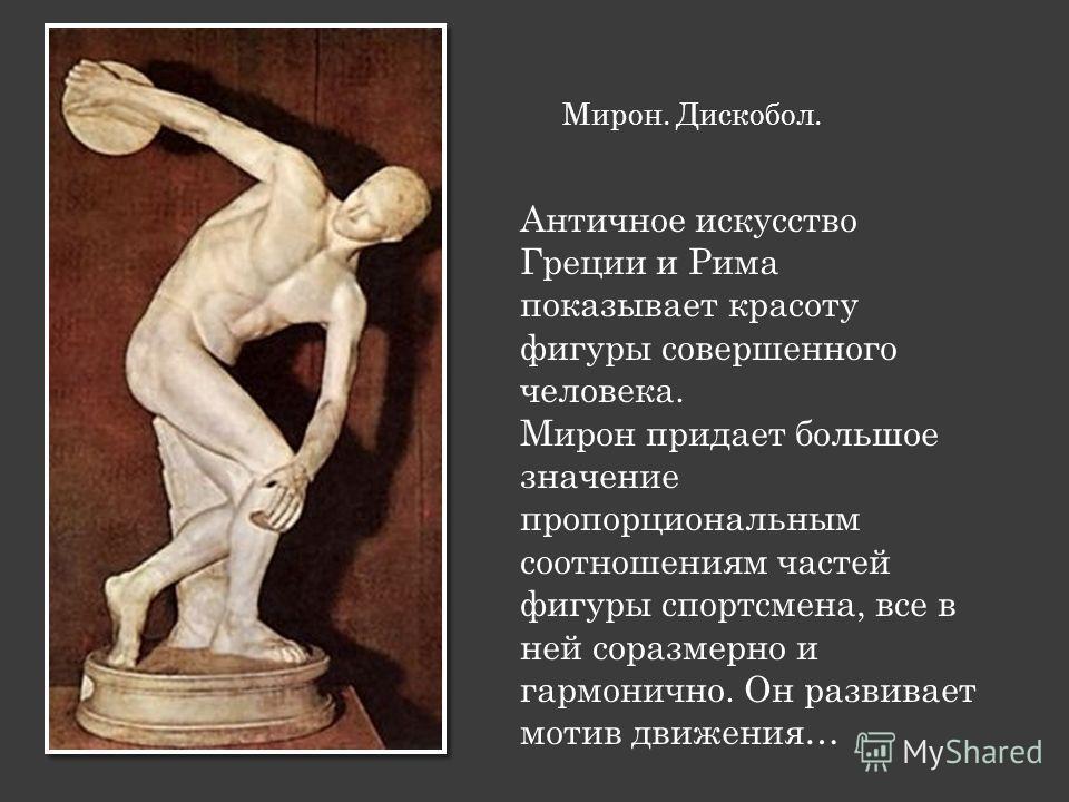 Мирон. Дискобол. Античное искусство Греции и Рима показывает красоту фигуры совершенного человека. Мирон придает большое значение пропорциональным соотношениям частей фигуры спортсмена, все в ней соразмерно и гармонично. Он развивает мотив движения…