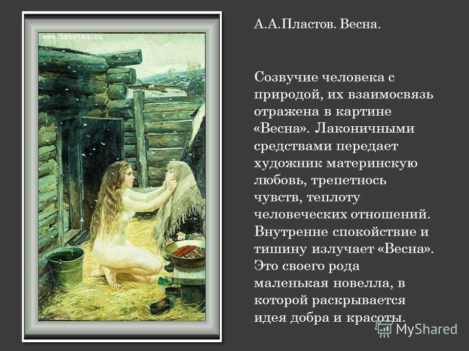 А.А.Пластов. Весна. Созвучие человека с природой, их взаимосвязь отражена в картине «Весна». Лаконичными средствами передает художник материнскую любовь, трепетнось чувств, теплоту человеческих отношений. Внутренне спокойствие и тишину излучает «Весн